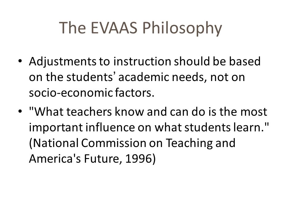 The EVAAS Philosophy Adjustments to instruction should be based on the students academic needs, not on socio-economic factors.