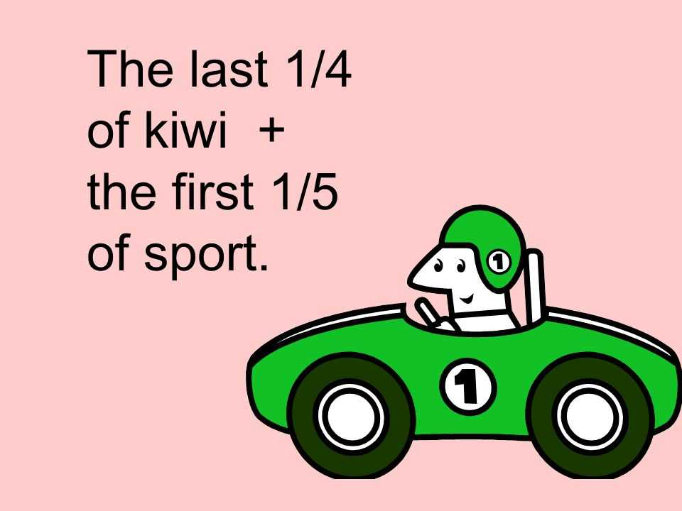 The last 1/4 of kiwi + the first 1/5 of sport.