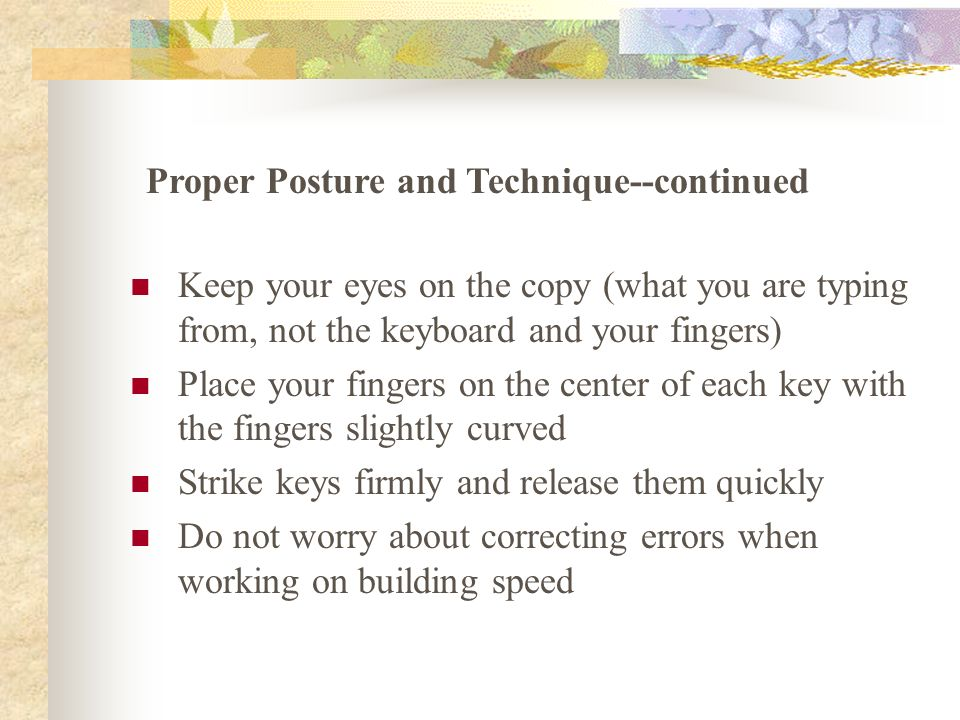 Keep your eyes on the copy (what you are typing from, not the keyboard and your fingers) Place your fingers on the center of each key with the fingers