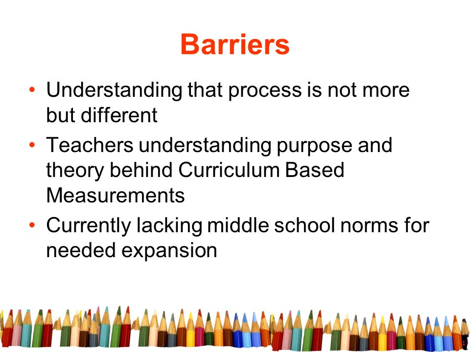 11 Barriers Understanding that process is not more but different Teachers understanding purpose and theory behind Curriculum Based Measurements Currently lacking middle school norms for needed expansion