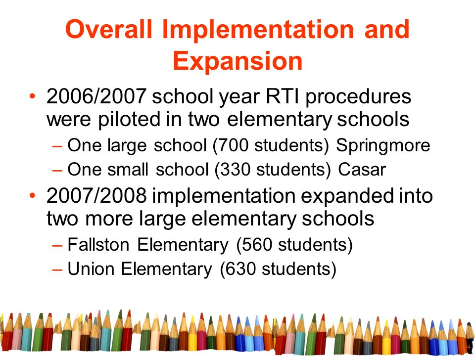 4 Overall Implementation and Expansion 2006/2007 school year RTI procedures were piloted in two elementary schools –One large school (700 students) Sp