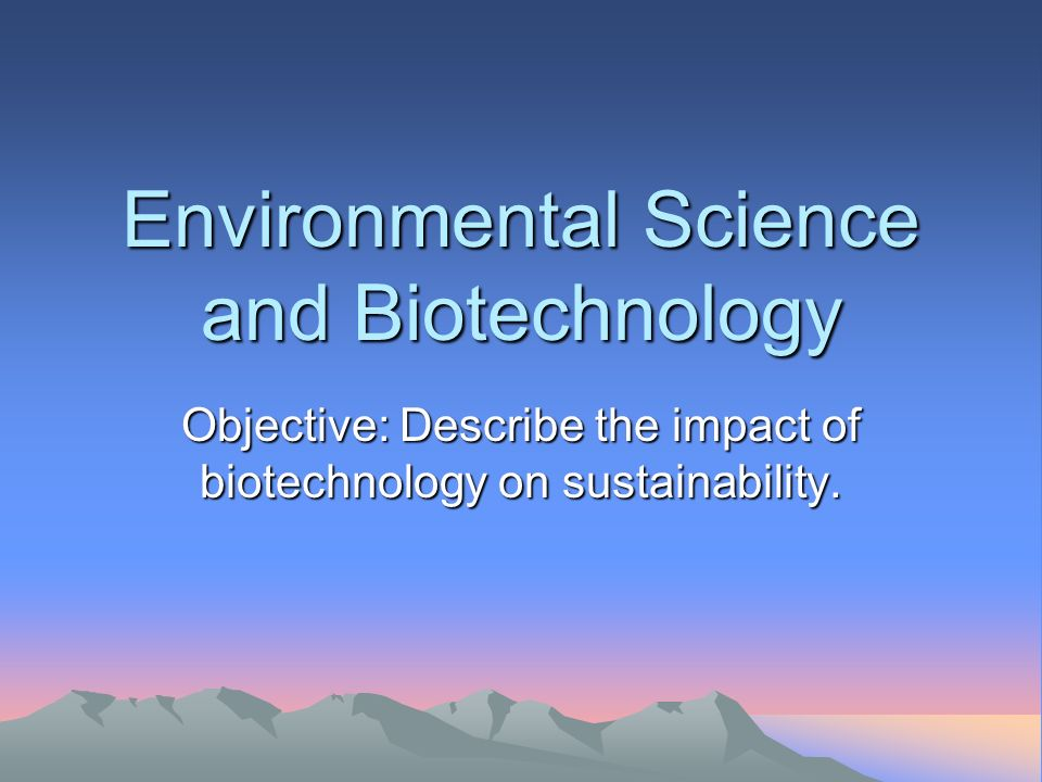 Environmental Science and Biotechnology Objective: Describe the impact of biotechnology on sustainability.