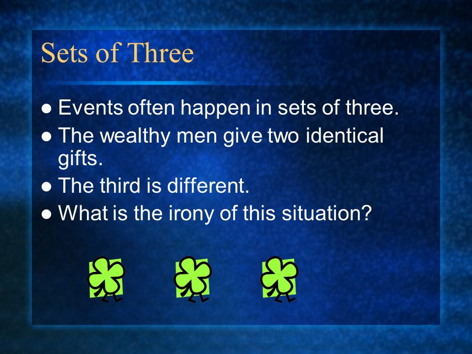 Sets of Three Events often happen in sets of three. The wealthy men give two identical gifts. The third is different. What is the irony of this situat