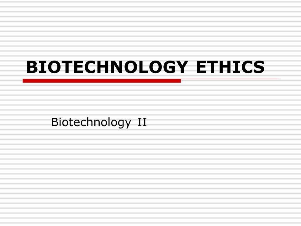 COMPETENCY: 16.00 Discuss ethical and practical issues surrounding biotechnology.
