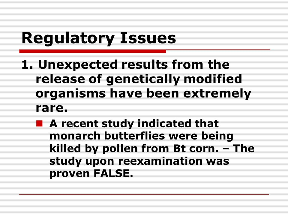 Regulatory Issues 1. Unexpected results from the release of genetically modified organisms have been extremely rare. A recent study indicated that mon