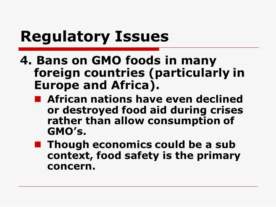 Regulatory Issues 4. Bans on GMO foods in many foreign countries (particularly in Europe and Africa). African nations have even declined or destroyed