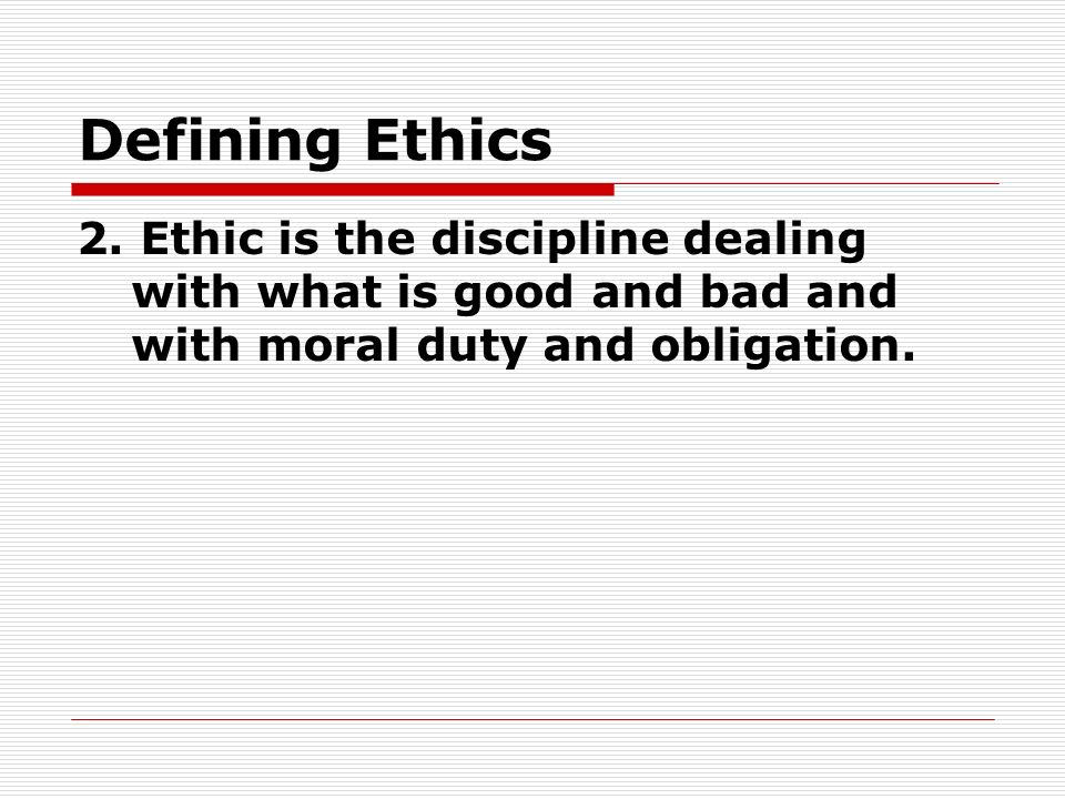 Defining Ethics 2. Ethic is the discipline dealing with what is good and bad and with moral duty and obligation.
