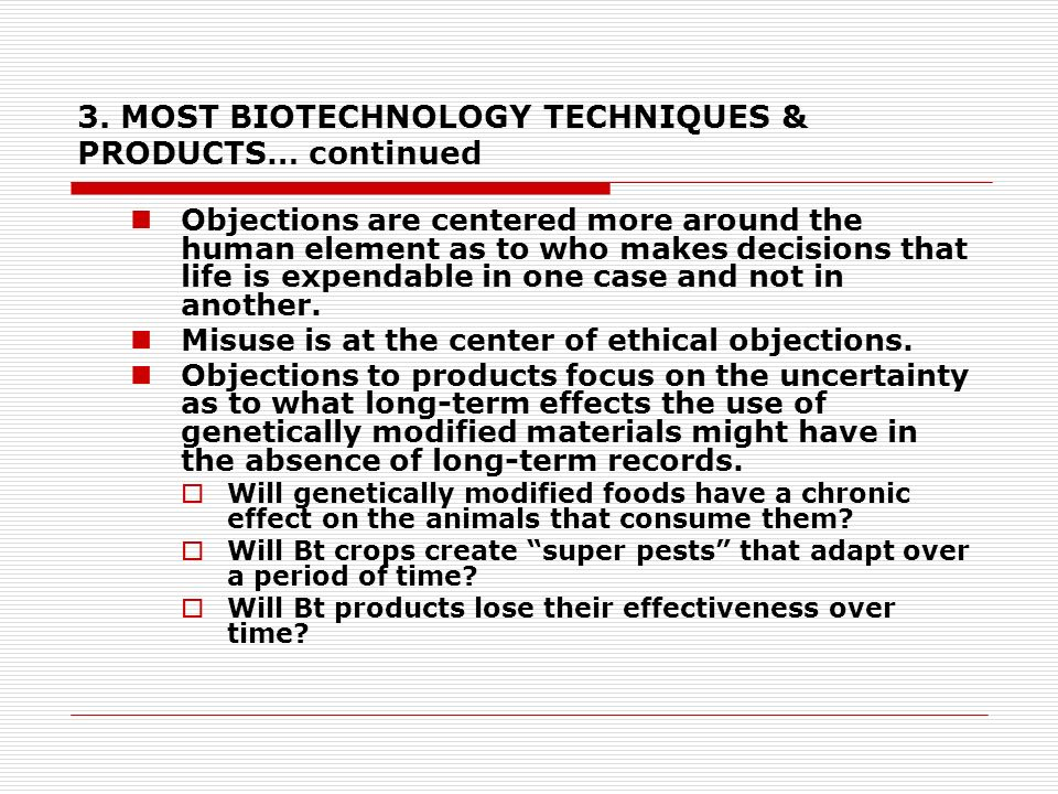 3. MOST BIOTECHNOLOGY TECHNIQUES & PRODUCTS… continued Objections are centered more around the human element as to who makes decisions that life is ex