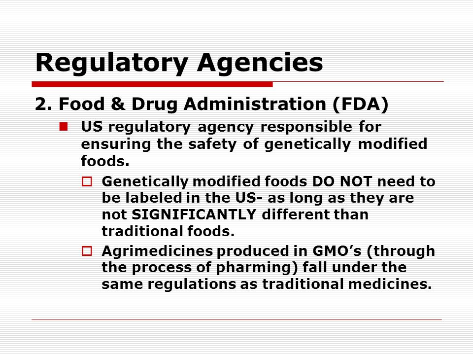 Regulatory Agencies 2. Food & Drug Administration (FDA) US regulatory agency responsible for ensuring the safety of genetically modified foods. Geneti