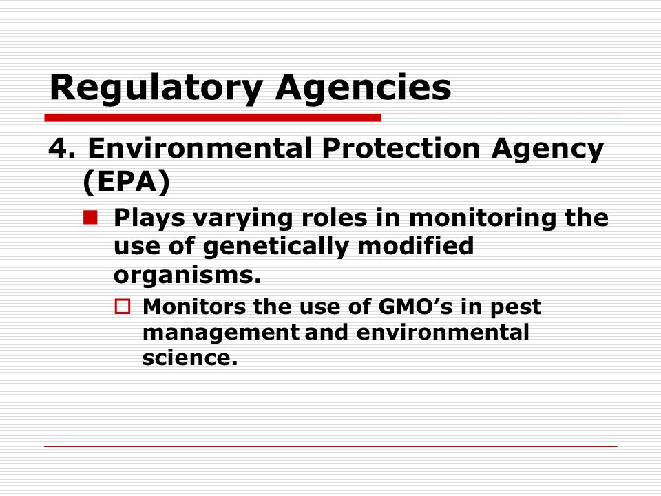 Regulatory Agencies 4. Environmental Protection Agency (EPA) Plays varying roles in monitoring the use of genetically modified organisms. Monitors the