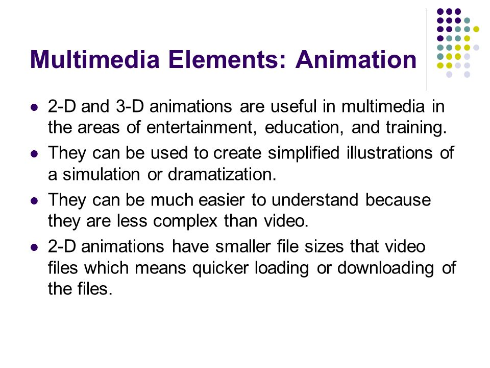 Multimedia Elements: Animation 2-D and 3-D animations are useful in multimedia in the areas of entertainment, education, and training.