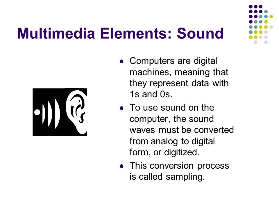 Multimedia Elements: Sound Computers are digital machines, meaning that they represent data with 1s and 0s.