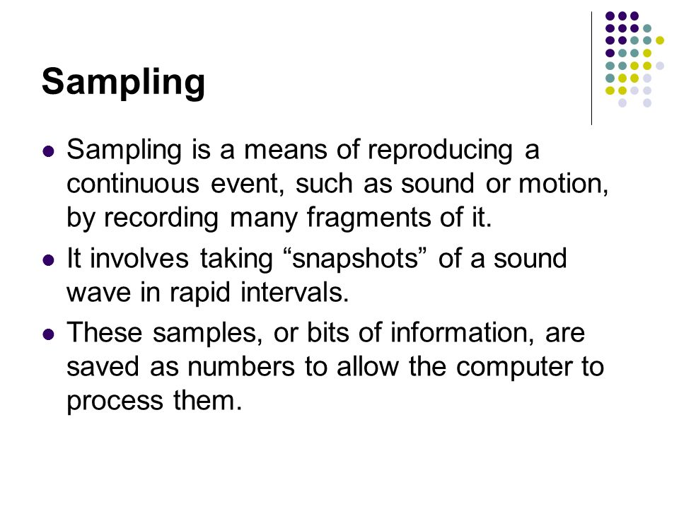 Sampling Sampling is a means of reproducing a continuous event, such as sound or motion, by recording many fragments of it.