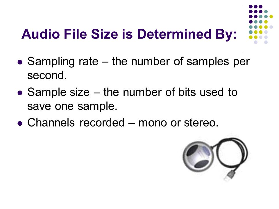 Audio File Size is Determined By: Sampling rate – the number of samples per second.