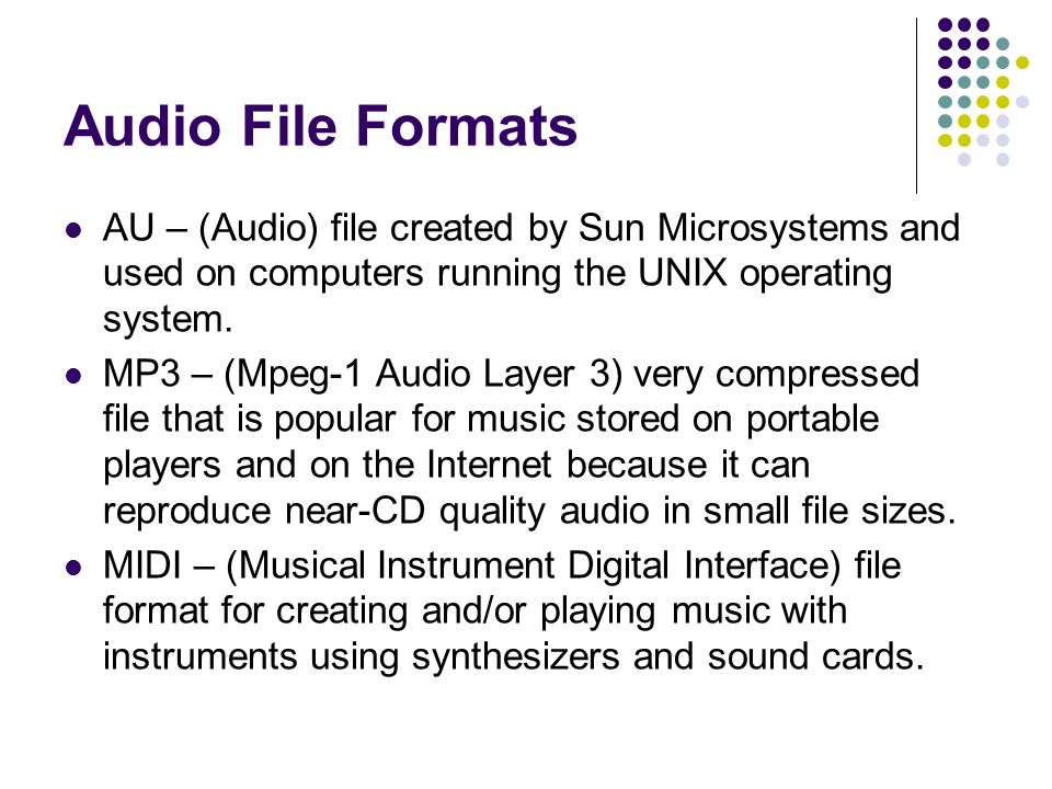 Audio File Formats AU – (Audio) file created by Sun Microsystems and used on computers running the UNIX operating system.