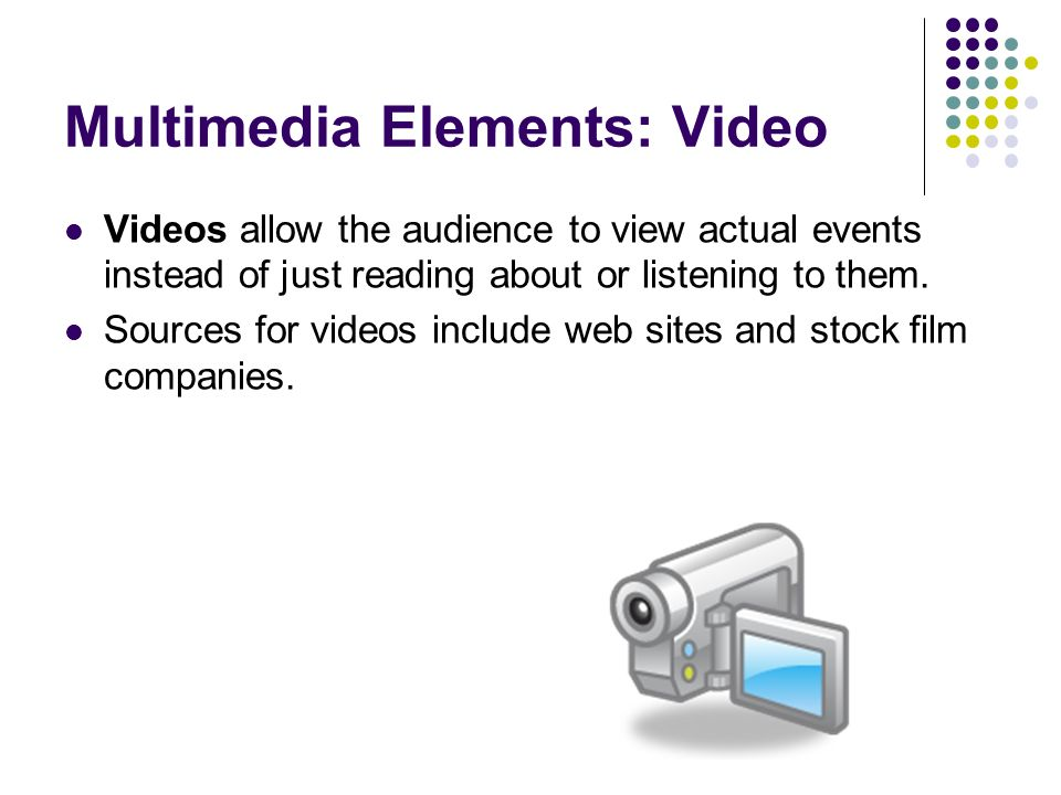 Multimedia Elements: Video Videos allow the audience to view actual events instead of just reading about or listening to them.