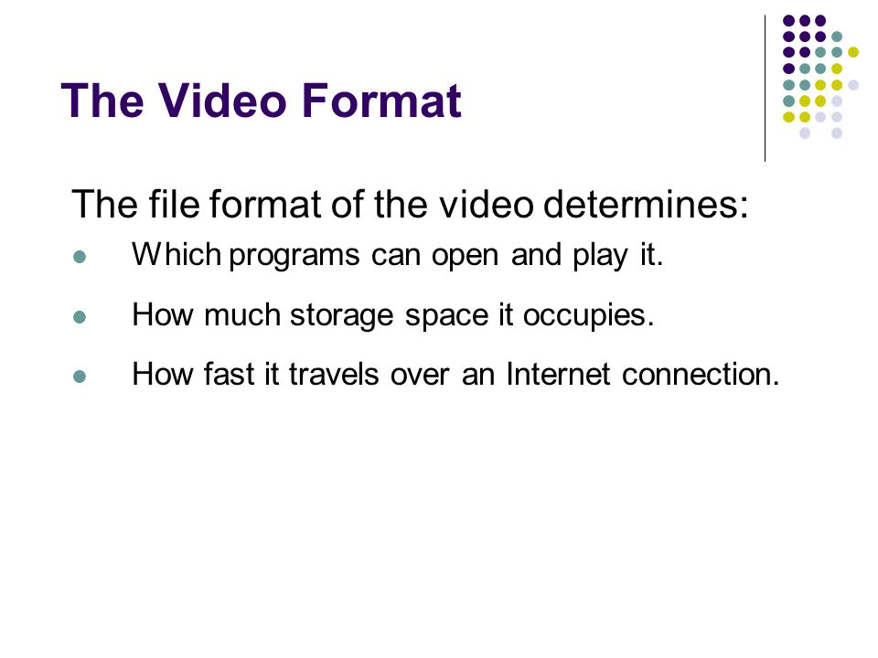 The Video Format The file format of the video determines: Which programs can open and play it.