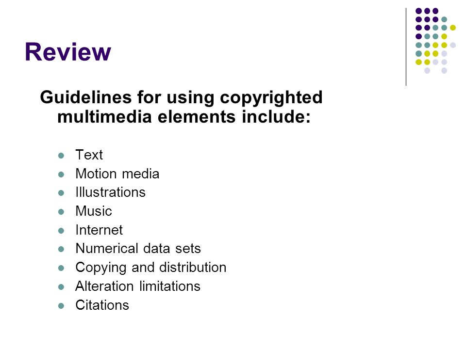 Review Guidelines for using copyrighted multimedia elements include: Text Motion media Illustrations Music Internet Numerical data sets Copying and distribution Alteration limitations Citations