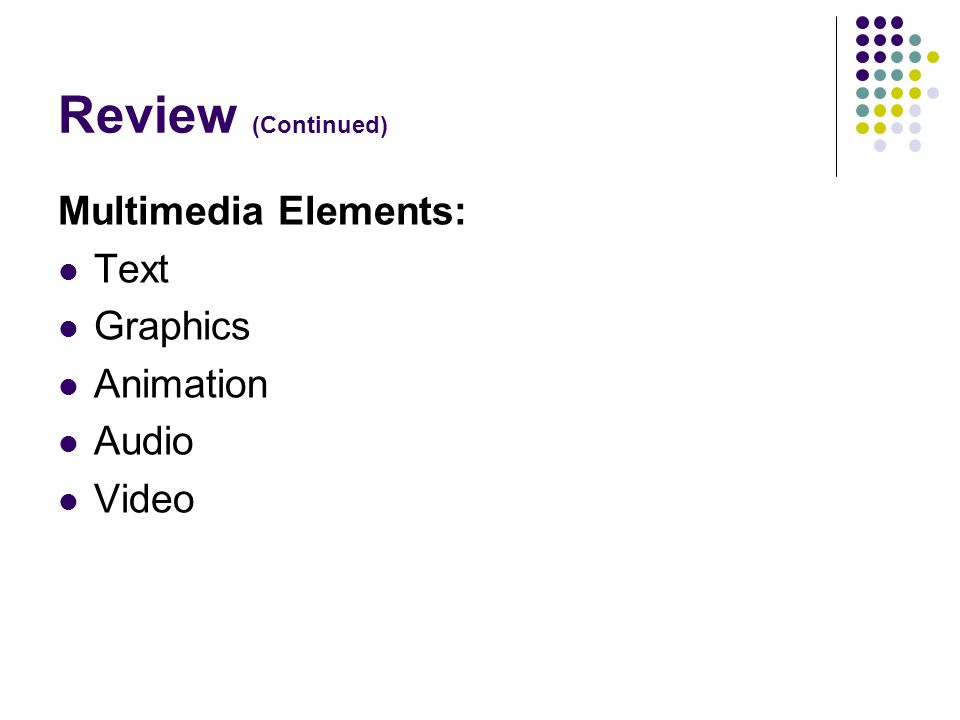 Review (Continued) Multimedia Elements: Text Graphics Animation Audio Video
