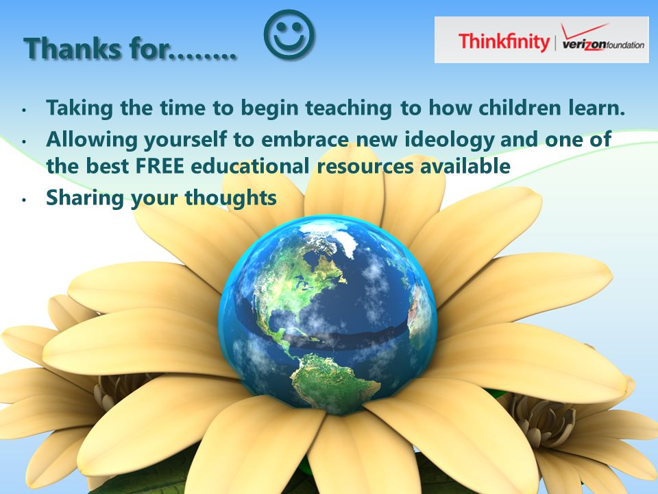 Thanks for…….. Thanks for…….. Taking the time to begin teaching to how children learn.