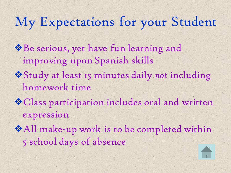 My Expectations for your Student Be serious, yet have fun learning and improving upon Spanish skills Study at least 15 minutes daily not including homework time Class participation includes oral and written expression All make-up work is to be completed within 5 school days of absence