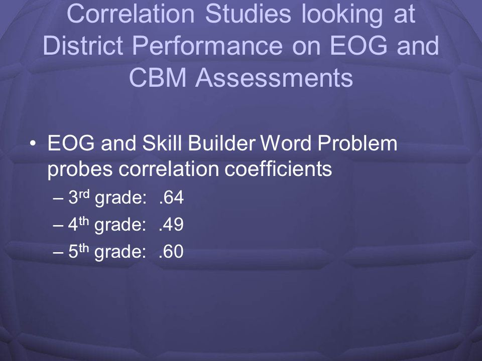 Correlation Studies looking at EOG and CBM Assessments EOG and ORF correlation coefficients –3 rd grade:.69 –4 th grade:.59 –5 th grade:.53 EOG and Maze Fluency correlation coefficients –3 rd grade:.61 –4 th grade:.63 –5 th grade:.63