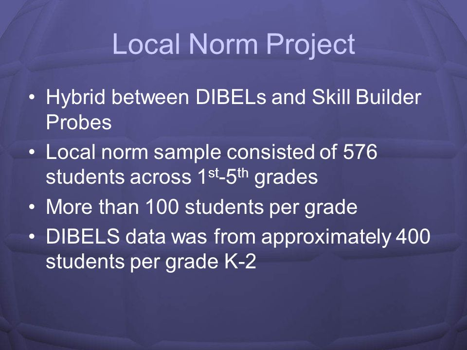 Local Norm Project Hybrid between DIBELs and Skill Builder Probes Local norm sample consisted of 576 students across 1 st -5 th grades More than 100 students per grade DIBELS data was from approximately 400 students per grade K-2