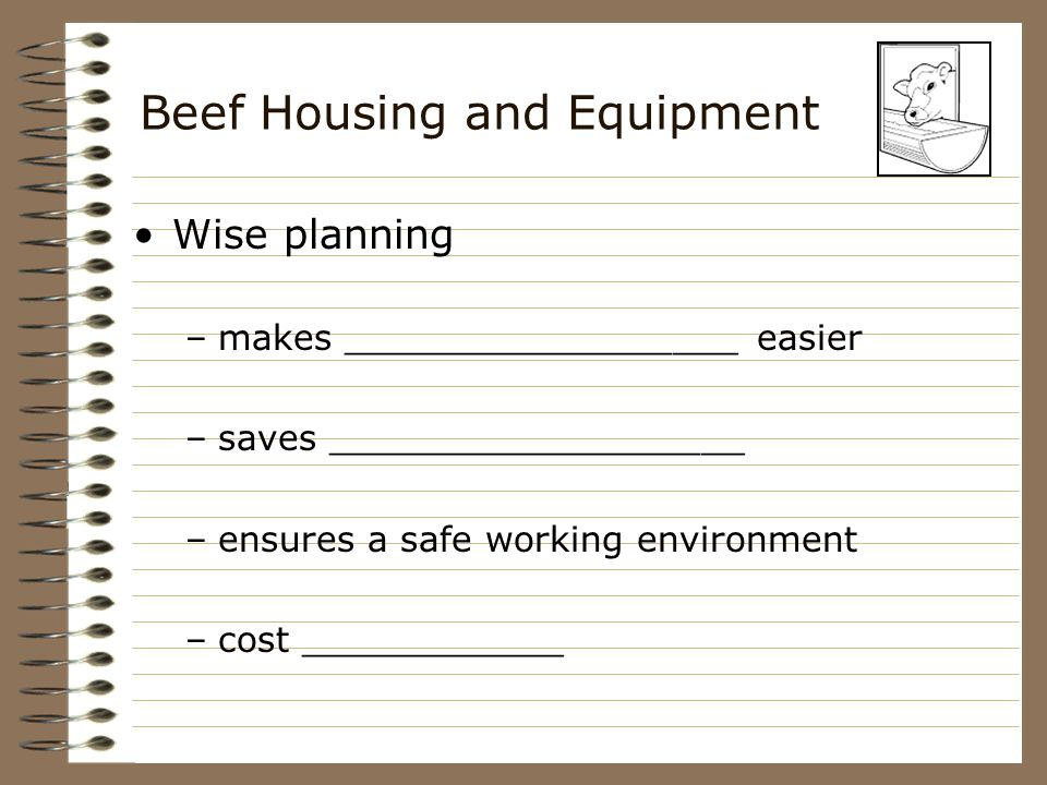 Beef Housing and Equipment Wise planning –makes __________________ easier –saves ___________________ –ensures a safe working environment –cost _______