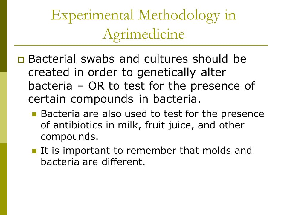 Experimental Methodology in Agrimedicine Bacterial swabs and cultures should be created in order to genetically alter bacteria – OR to test for the presence of certain compounds in bacteria.