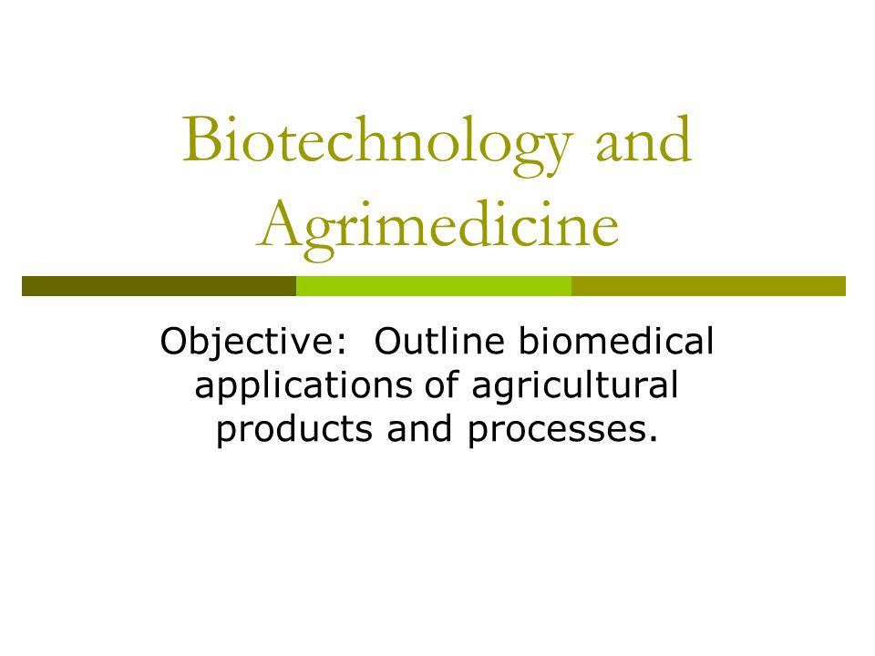 Biotechnology and Agrimedicine Objective: Outline biomedical applications of agricultural products and processes.