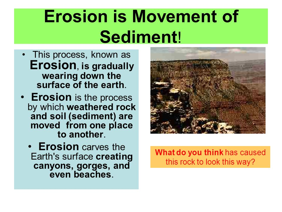Erosion is Movement of Sediment ! This process, known as Erosion, is gradually wearing down the surface of the earth. Erosion is the process by which