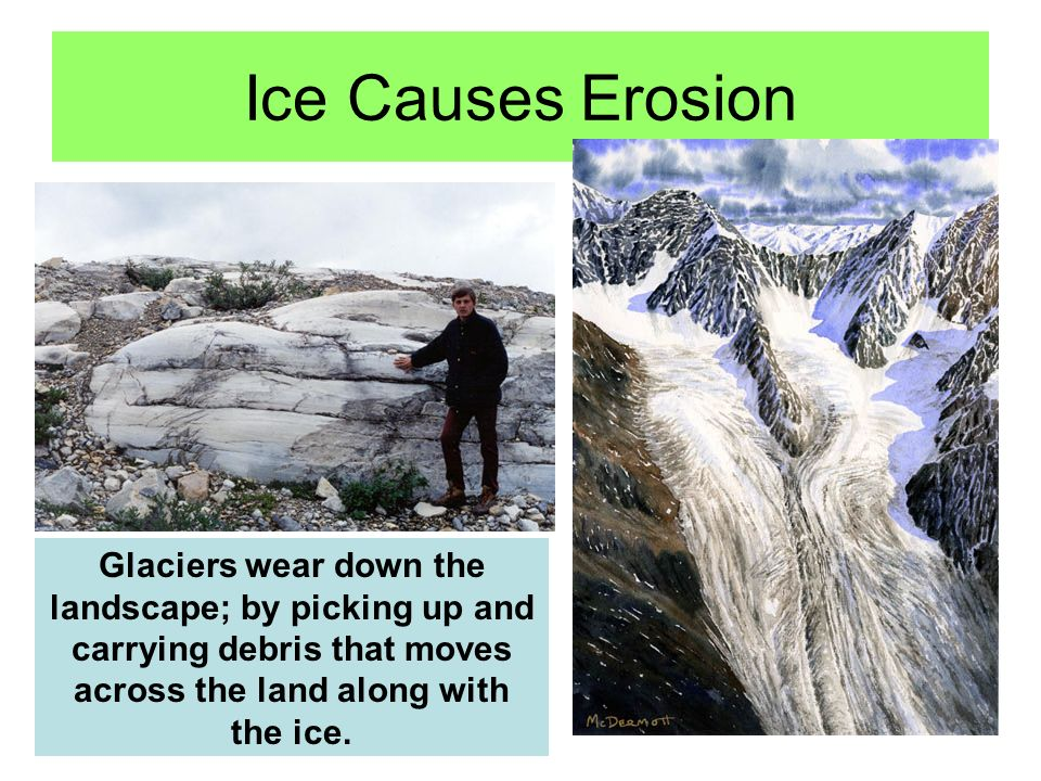 Ice Causes Erosion Glaciers wear down the landscape; by picking up and carrying debris that moves across the land along with the ice.