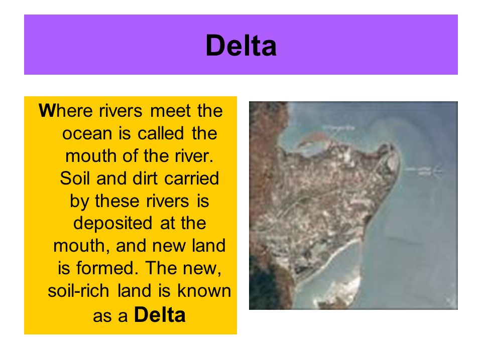 Delta Where rivers meet the ocean is called the mouth of the river. Soil and dirt carried by these rivers is deposited at the mouth, and new land is f