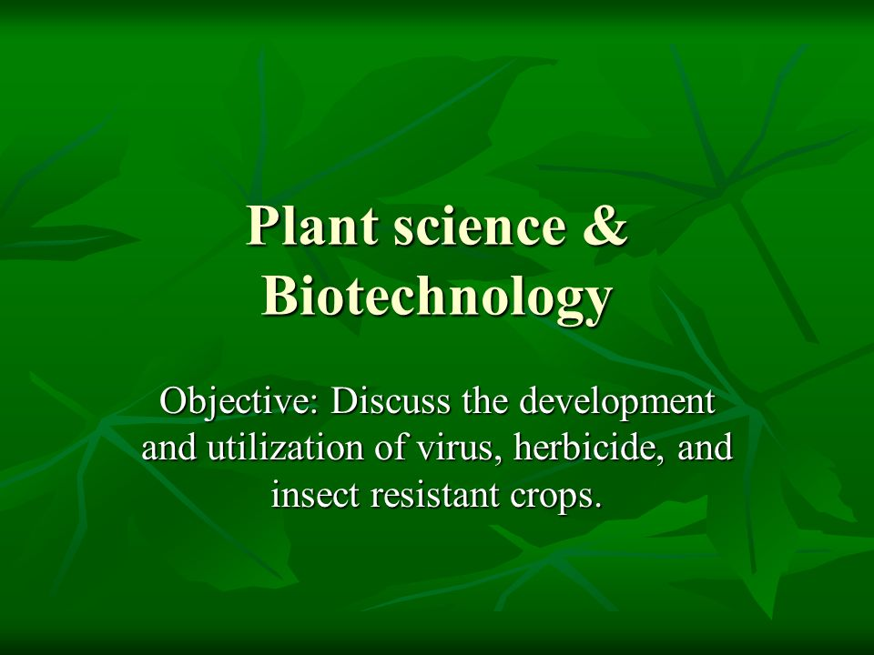 Plant science & Biotechnology Objective: Discuss the development and utilization of virus, herbicide, and insect resistant crops.