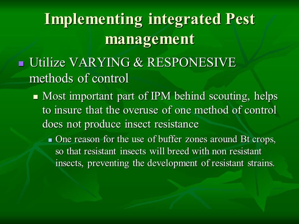 Implementing integrated Pest management Utilize VARYING & RESPONESIVE methods of control Utilize VARYING & RESPONESIVE methods of control Most importa