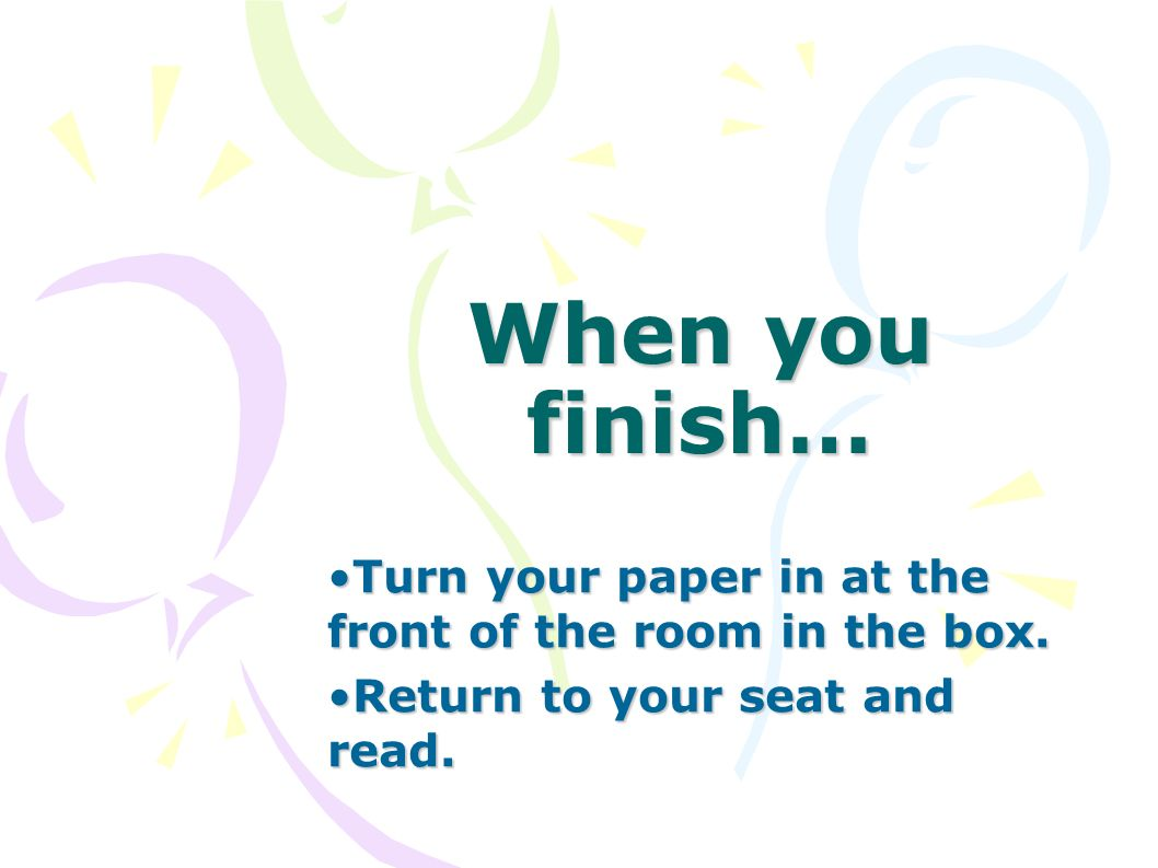 When you finish… Turn your paper in at the front of the room in the box.Turn your paper in at the front of the room in the box. Return to your seat an