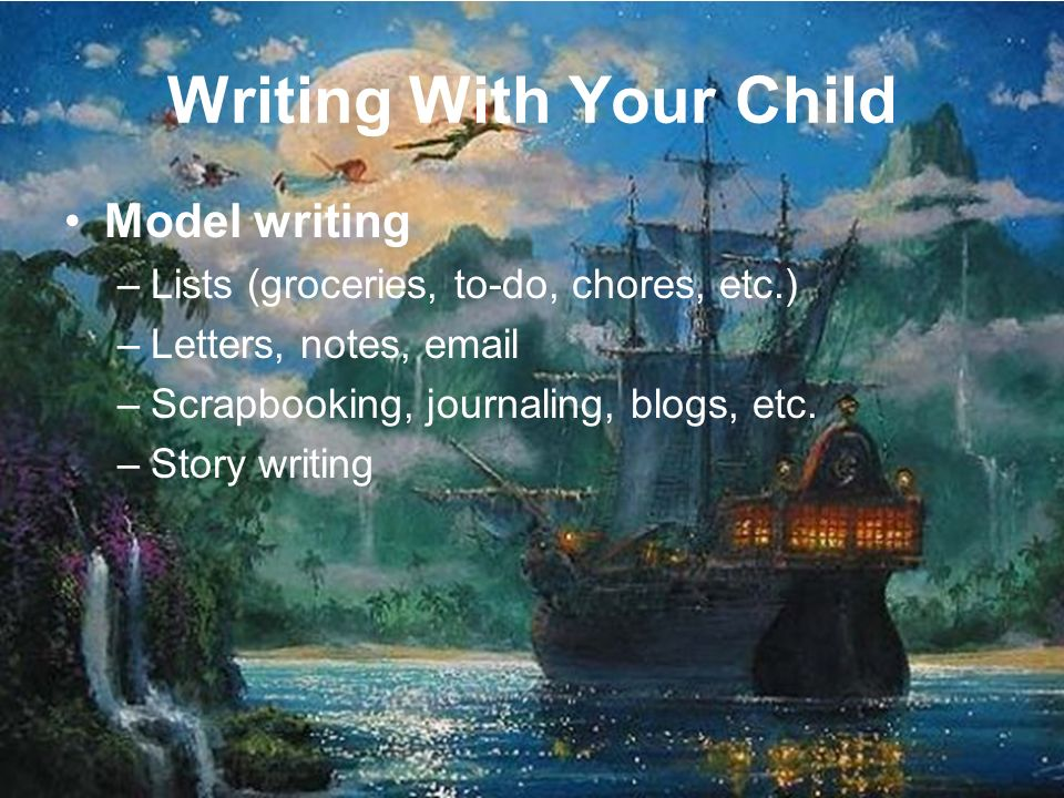 Writing With Your Child Model writing –Lists (groceries, to-do, chores, etc.) –Letters, notes,  –Scrapbooking, journaling, blogs, etc.