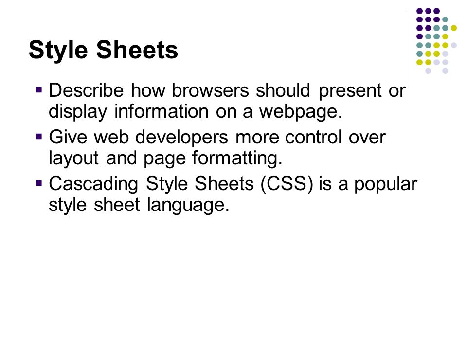 Style Sheets Describe how browsers should present or display information on a webpage. Give web developers more control over layout and page formattin
