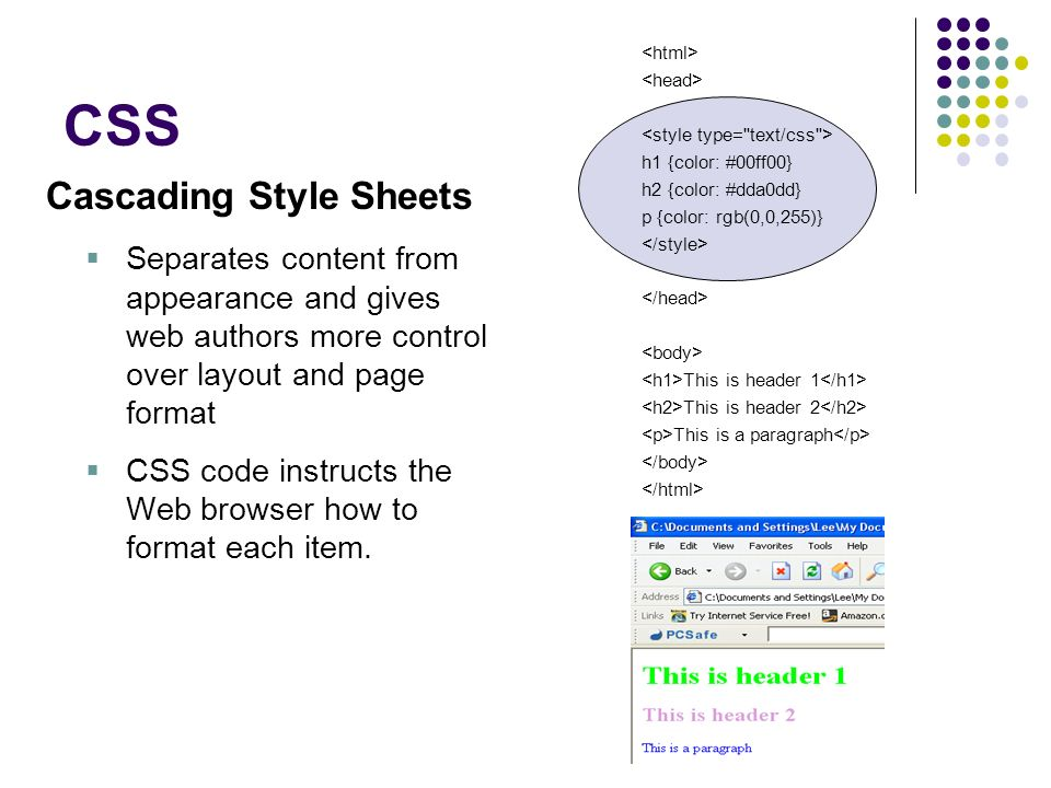 CSS Cascading Style Sheets Separates content from appearance and gives web authors more control over layout and page format CSS code instructs the Web
