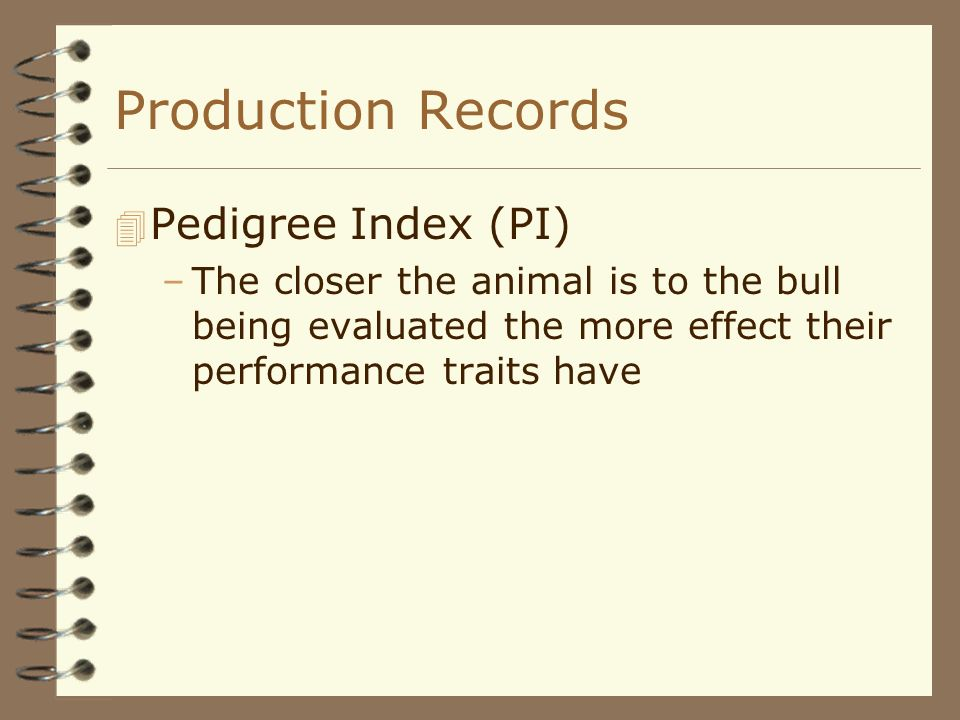 Production Records 4 Pedigree Index (PI) –The closer the animal is to the bull being evaluated the more effect their performance traits have