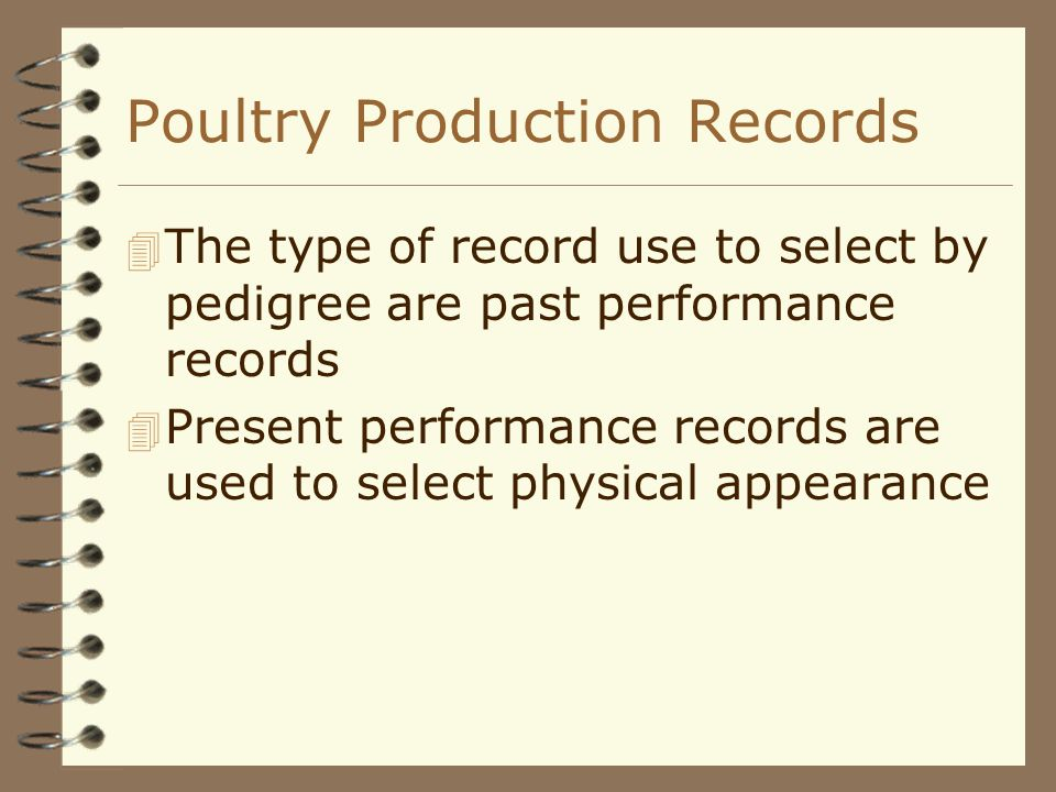 Poultry Production Records 4 The type of record use to select by pedigree are past performance records 4 Present performance records are used to selec