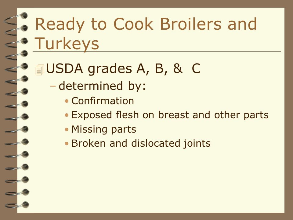 Ready to Cook Broilers and Turkeys 4 USDA grades A, B, & C –determined by: Confirmation Exposed flesh on breast and other parts Missing parts Broken a
