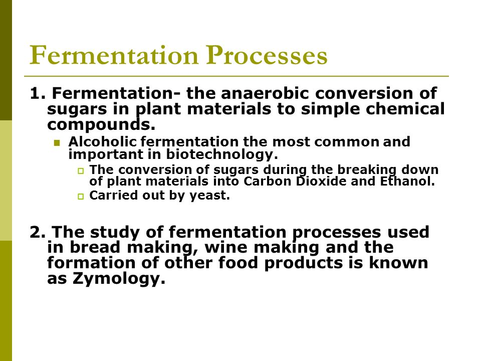Fermentation Processes 1. Fermentation- the anaerobic conversion of sugars in plant materials to simple chemical compounds. Alcoholic fermentation the