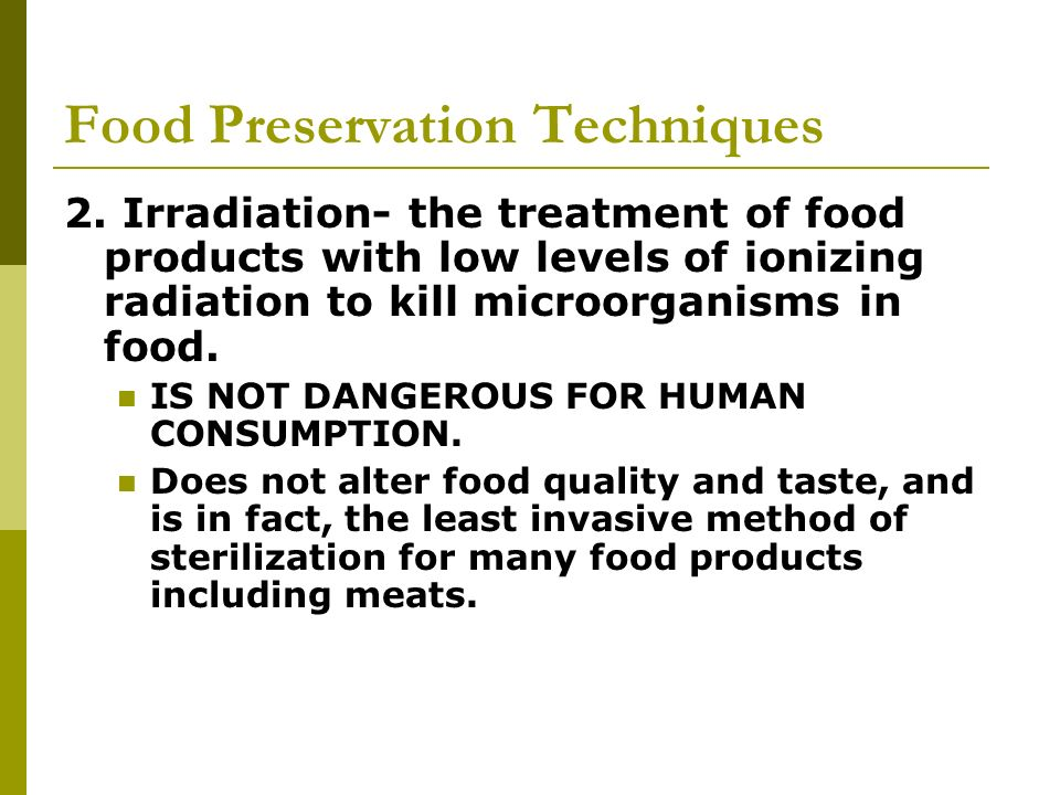 Food Preservation Techniques 2. Irradiation- the treatment of food products with low levels of ionizing radiation to kill microorganisms in food. IS N