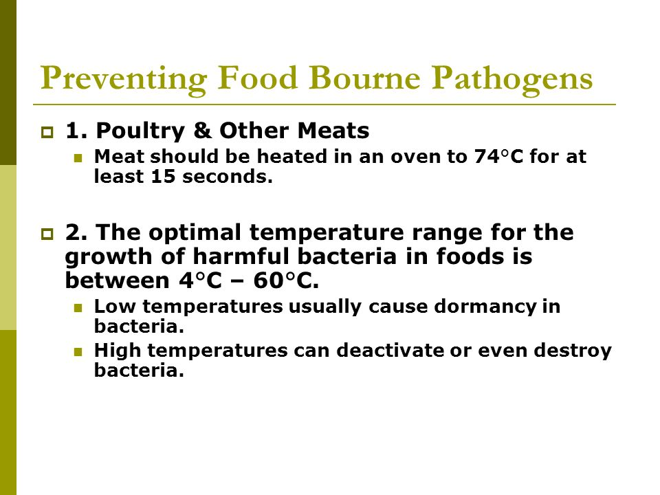 Preventing Food Bourne Pathogens 1. Poultry & Other Meats Meat should be heated in an oven to 74°C for at least 15 seconds. 2. The optimal temperature