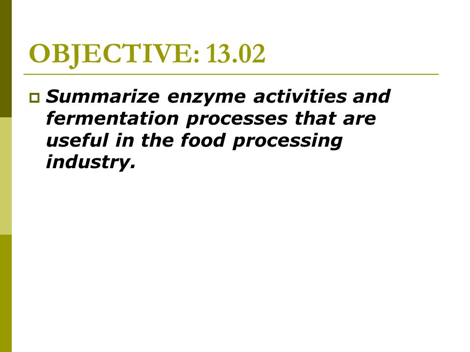 OBJECTIVE: 13.02 Summarize enzyme activities and fermentation processes that are useful in the food processing industry.