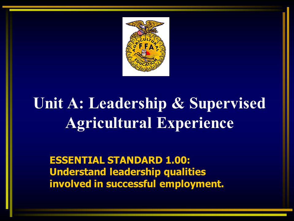 ESSENTIAL STANDARD 1.00: Understand leadership qualities involved in successful employment. Unit A: Leadership & Supervised Agricultural Experience