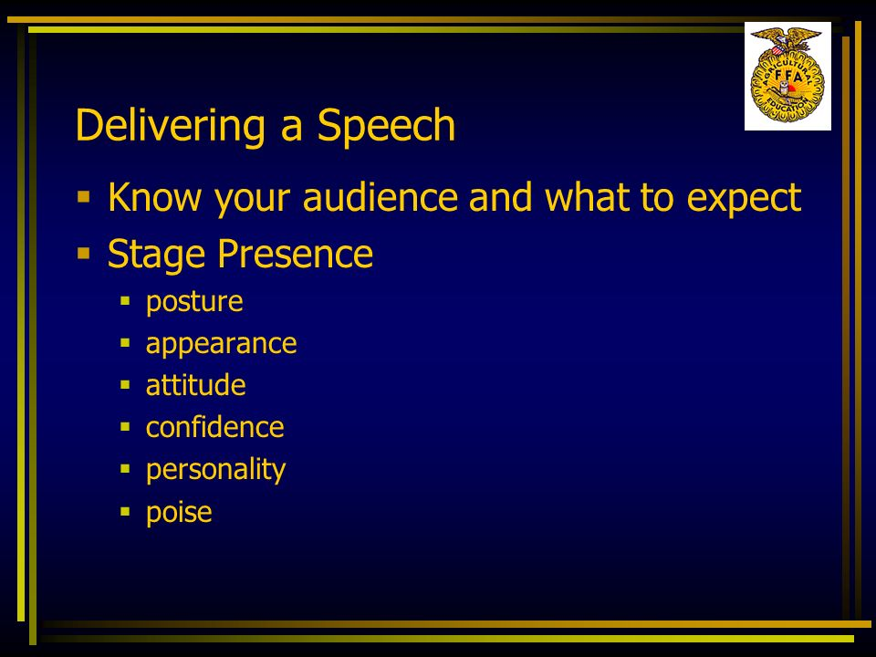 Delivering a Speech Know your audience and what to expect Stage Presence posture appearance attitude confidence personality poise