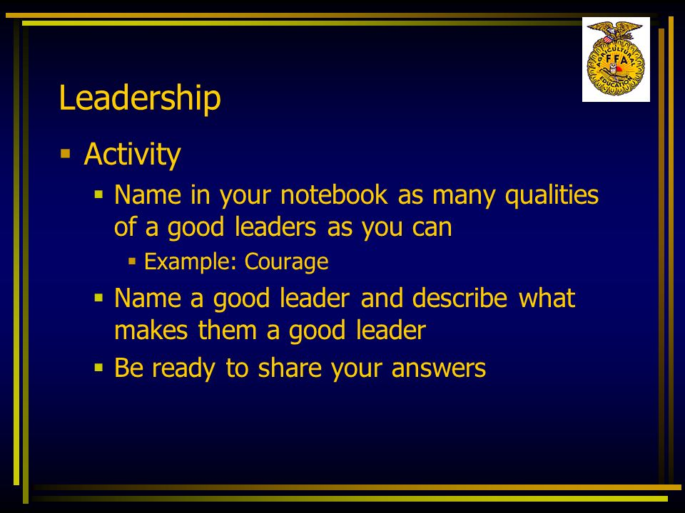 Leadership Activity Name in your notebook as many qualities of a good leaders as you can Example: Courage Name a good leader and describe what makes t