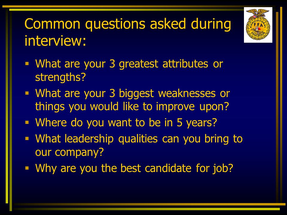 Common questions asked during interview: What are your 3 greatest attributes or strengths? What are your 3 biggest weaknesses or things you would like